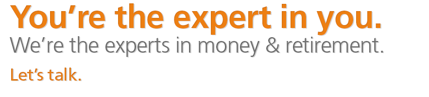 You're the expert in you. We're the experts in money &amp; retirement. Let's talk.